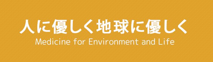 人優しく地球に優しく Medicine for Environment and Life